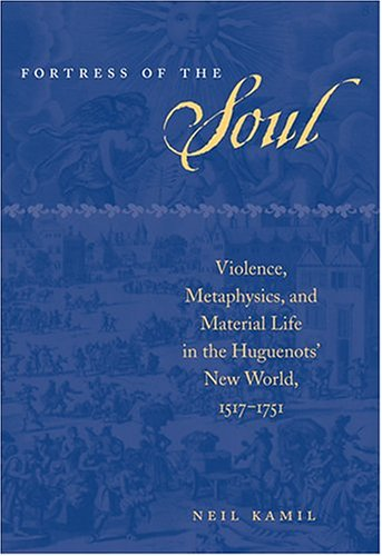 Fortress of the Soul: Violence, Metaphysics, and Material Life in the Huguenots' New World, 1517-1751 (Early America: Hi