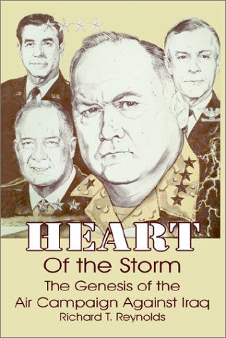 Heart of the Storm: The Genesis of the Air Campaign Against Iraq, Richard T. Reynolds