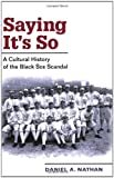 img - for Saying It's So: A Cultural History of the Black Sox Scandal (Sport and Society) book / textbook / text book