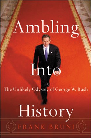 Ambling Into History: The Unlikely Odyssey of George W. Bush, Bruni,Frank