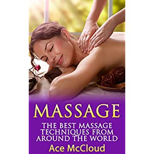Massage: The Best Massage Techniques From Around The World (Massage Techniques & Massage Therapies From Around The World Book Guide for Pain Managemen