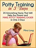 Potty Training In 3 Days: 20 Astonishing Hacks That Will Help Any Parent And Make Potty Training Easier in Only 3 days (potty training in 3 days, early potty training, 3 day potty training)