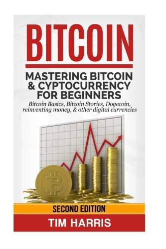Bitcoin: Mastering Bitcoin & Cyptocurrency for Beginners - Bitcoin Basics, Bitcoin Stories, Dogecoin, Reinventing Money & Other Digital Currencies