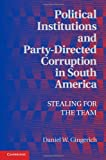 Political Institutions and Party-Directed Corruption in South America: Stealing for the Team (Political Economy of Institutions and Decisions)