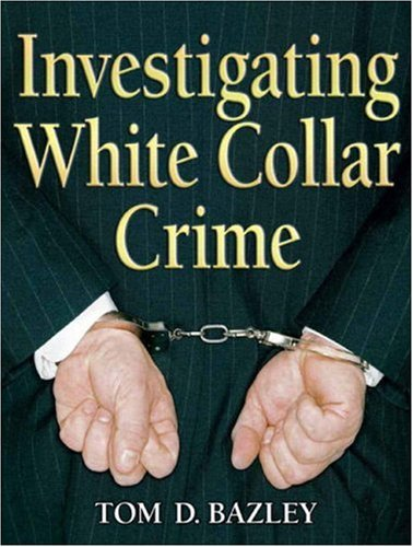 Investigating White Collar Crime, by Tom D Bazley