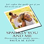 Sparkly You and Me: Discovering Our Sparkly Spirits | Paula M. Ezop
