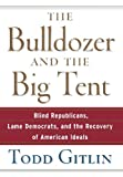 The Bulldozer and the Big Tent: Blind Republicans, Lame Democrats, and the Recovery of American Ideals (0471748536) by Gitlin, Todd