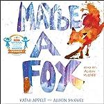Maybe a Fox | Kathi Appelt,Alison McGhee