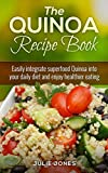 The Quinoa Recipe Book: Easily Integrate Superfood Quinoa Into Your Daily Diet And Enjoy Healthier Eating