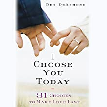 I Choose You Today: 31 Choices to Make Love Last (       UNABRIDGED) by Deb DeArmond Narrated by Elisa Carlson