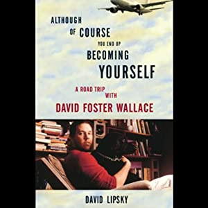 Although of Course You End Up Becoming Yourself: A Road Trip with David Foster Wallace | [David Lipsky]