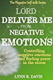 Lord Deliver Me From Negative Emotions: Controlling Negative Emotions and Finding Peace In The Midst of Storms (Negative Self Talk Book 2)