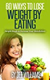 60 Ways to Lose Weight by Eating: Simple Foods to Increase Your Metabolism