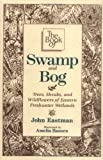 Book of Swamp  &  Bog, The: Trees, Shrubs, and Wildflowers of Eastern Freshwater Wetlands