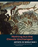 img - for Nothing but the Clouds Unchanged: Artists in World War I book / textbook / text book