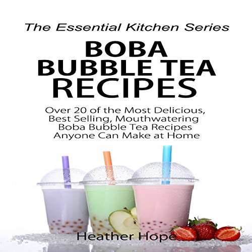 Boba Bubble Tea Recipes: Over 20 of the Most Delicious, Best Selling, Mouthwatering Boba Bubble Tea Recipes by Heather Hope