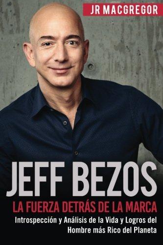 Jeff Bezos: La Fuerza Detras de la Marca: Introspeccion y Analisis de la Vida y Logros del Hombre mas Rico del Planeta (Visionarios Billonarios) (Volume 1)  [MacGregor, JR] (Tapa Blanda)