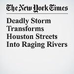 Deadly Storm Transforms Houston Streets Into Raging Rivers   Julie Turkewitz,Manny Fernandez,Alan Blinder