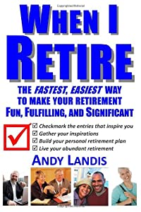 When I Retire: The Fastest, Easiest Way To Make Your Retirement Fun, Fulfilling, and Significant by CreateSpace Independent Publishing Platform