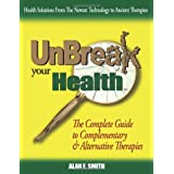 Unbreak Your Health: The Complete Guide to Complementary & Alternative Therapies ~ Alan E. Smith