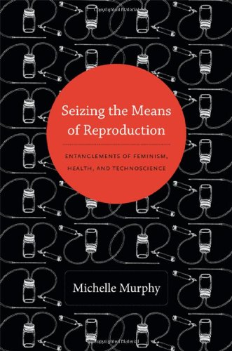 Seizing the Means of Reproduction: Entanglements of Feminism, Health, and Technoscience (Experimental Futures) PDF