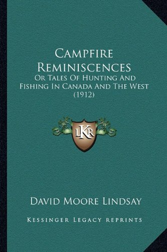 Campfire Reminiscences: Or Tales of Hunting and Fishing in Canada and the West (1912)