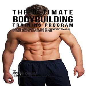 The Ultimate Bodybuilding Training Program: Increase Muscle Mass in 30 Days or Less Without Anabolic Steroids, Creatine Supplements, or Pills Audiobook