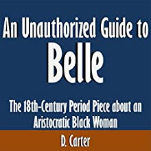 An Unauthorized Guide to Belle: The 18th Century Period Piece about an Aristocratic Black Woman (       UNABRIDGED) by D. Carter Narrated by Scott Clem