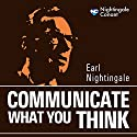 Communicate What You Think  by Earl Nightingale Narrated by Earl Nightingale