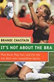 img - for It's Not About the Bra: Play Hard, Play Fair, and Put the Fun Back Into Competitive Sports 1St edition by Chastain, Brandi (2004) Hardcover book / textbook / text book