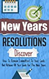 New Years Resolutions - Discover How To Remain Committed To Your Goals And Achieve All Your Goals For The New Years (New Years Resolution Guide, New Years ... New Year Achievement, New Year Tips)