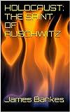 HOLOCAUST: THE SAINT OF AUSCHWITZ