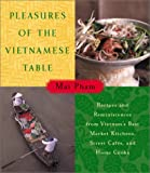 Pleasures of the Vietnamese Table: Recipes and Reminiscences from Vietnams Best Market Kitchens, Street Cafes, and Home Cooks