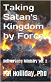 Taking Satans Kingdom by Force (Deliverance Ministry)