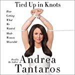 Tied Up in Knots: How Getting What They Wanted Has Made Women Miserable | Andrea Tantaros