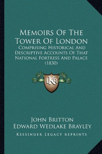 Memoirs of the Tower of London: Comprising Historical and Descriptive Accounts of That National Fortress and Palace (1830)