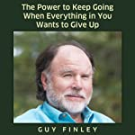 The Power to Keep Going When Everything in You Wants to Give Up! | Guy Finley