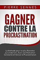 Gagner contre la Procrastination : La M�thode pour ne plus Remettre au Lendemain, Avoir une Motivation Constante, Etre plus Productif et Vaincre la Procrastination.