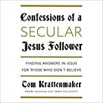 Confessions of a Secular Jesus Follower: Finding Answers in Jesus for Those Who Don't Believe | Tom Krattenmaker