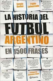 HISTORIA DEL FUTBOL ARGENTINO EN 1500 FRASES, LA (Spanish Edition