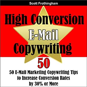 High Conversion E-Mail Copywriting: 50 E-Mail Marketing Copywriting Tips to Increase Your Conversion Rates by 30% or More | [Scott Frothingham]
