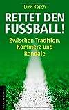 Rettet den Fußball!: Zwischen Tradition, Kommerz und Randale