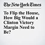 To Flip the House, How Big Would a Clinton Victory Margin Need to Be? | John Harwood