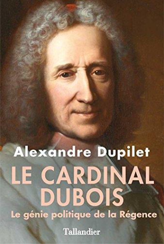 Le Cardinal Dubois - Le génie politique de la Régence