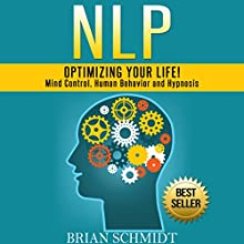 NLP: Optimizing Your Life!: Mind Control, Human Behavior and Hypnosis Audiobook by Brian Schmidt Narrated by Martin James