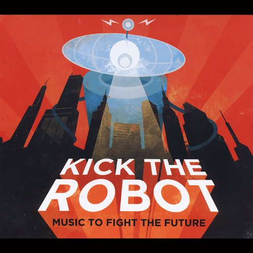 Kick the Robot - Music to Fight the Future