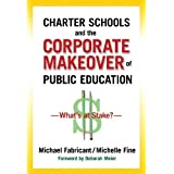 Charter Schools and the Corporate Makeover of Public Education: What's at Stake? by Michael Fabricant, Michelle...