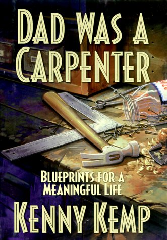 Dad was a Carpenter: Blueprints for a Meaningful Life, KENNY KEMP