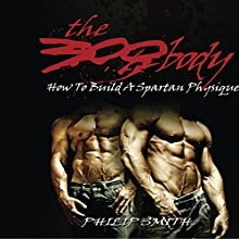 The 300 Body: How to Build a Spartan Physique Audiobook by Philip Smith Narrated by Trevor Clinger