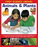 img - for First Science Library: Animals & Plants: 10 Easy-To Follow Experiments For Learning Fun; Find Out About Nature and How Things Live! book / textbook / text book